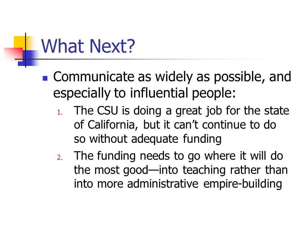 What Next? Communicate as widely as possible, and especially to influential people: 1. The CSU is doing a great job for the state of California, but i