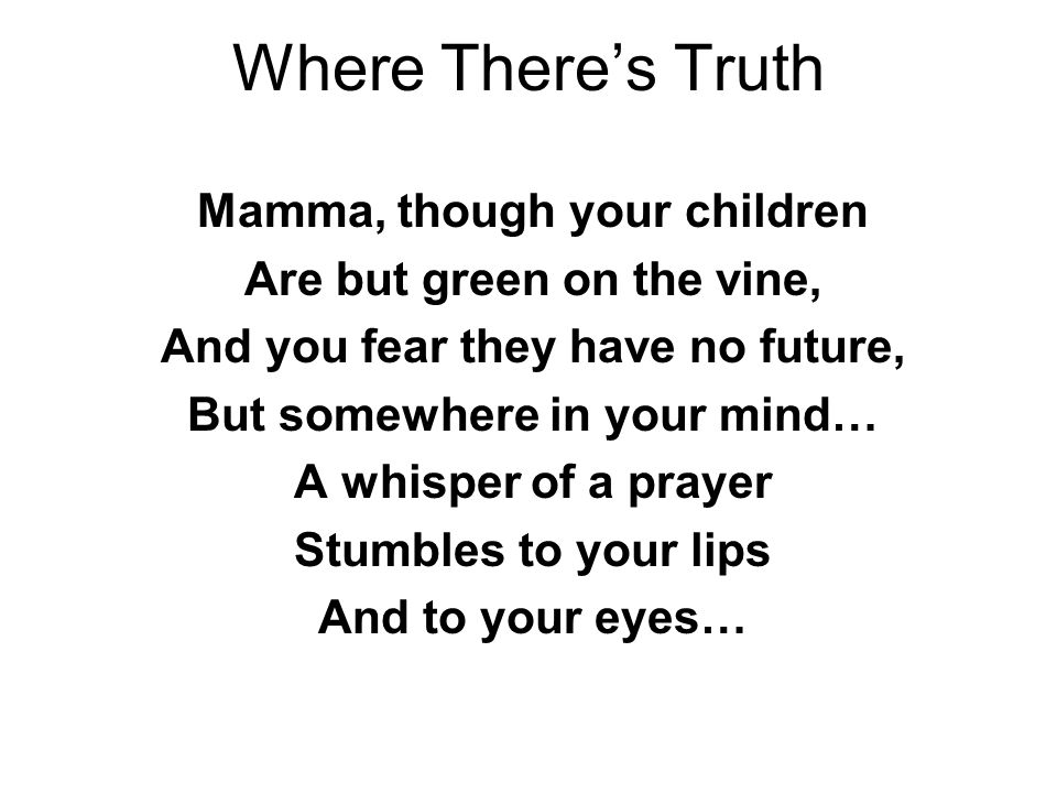 Where There's Truth Mamma, though your children Are but green on the vine, And you fear they have no future, But somewhere in your mind… A whisper of a prayer Stumbles to your lips And to your eyes…