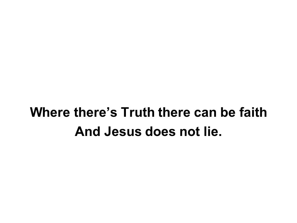 Where there's Truth there can be faith And Jesus does not lie.