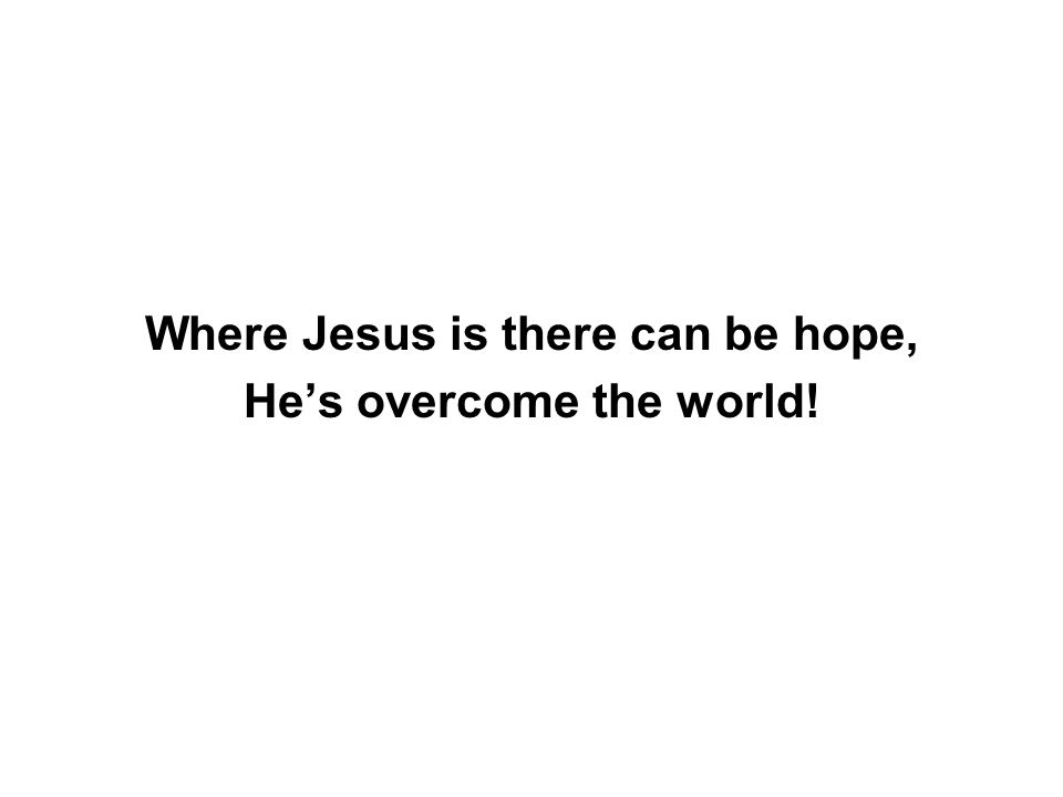 Where Jesus is there can be hope, He's overcome the world!