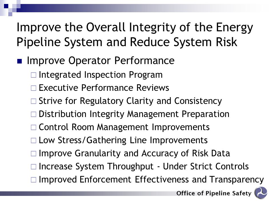 Office of Pipeline Safety Improve the Overall Integrity of the Energy Pipeline System and Reduce System Risk Improve Operator Performance  Integrated