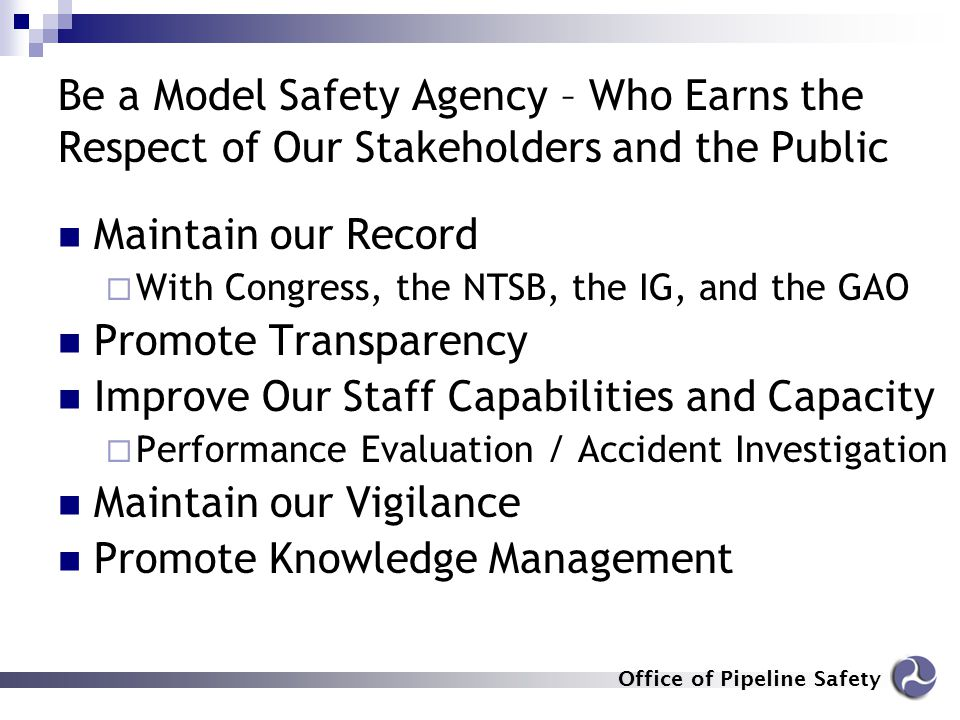 Office of Pipeline Safety Be a Model Safety Agency – Who Earns the Respect of Our Stakeholders and the Public Maintain our Record  With Congress, the
