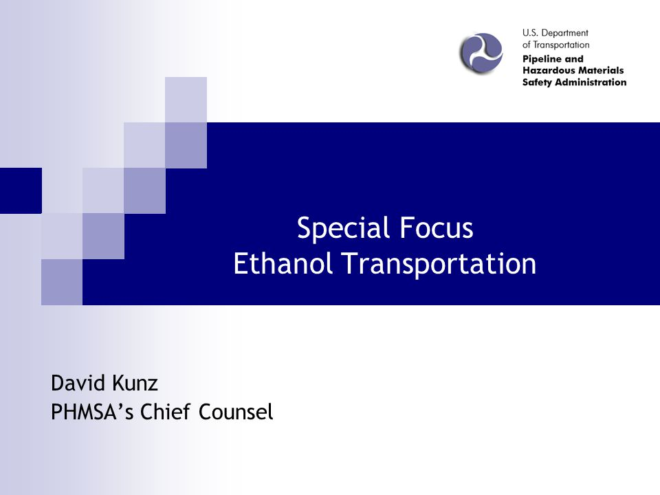 Special Focus Ethanol Transportation David Kunz PHMSA's Chief Counsel