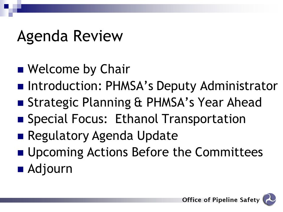 Office of Pipeline Safety Agenda Review Welcome by Chair Introduction: PHMSA's Deputy Administrator Strategic Planning & PHMSA's Year Ahead Special Fo