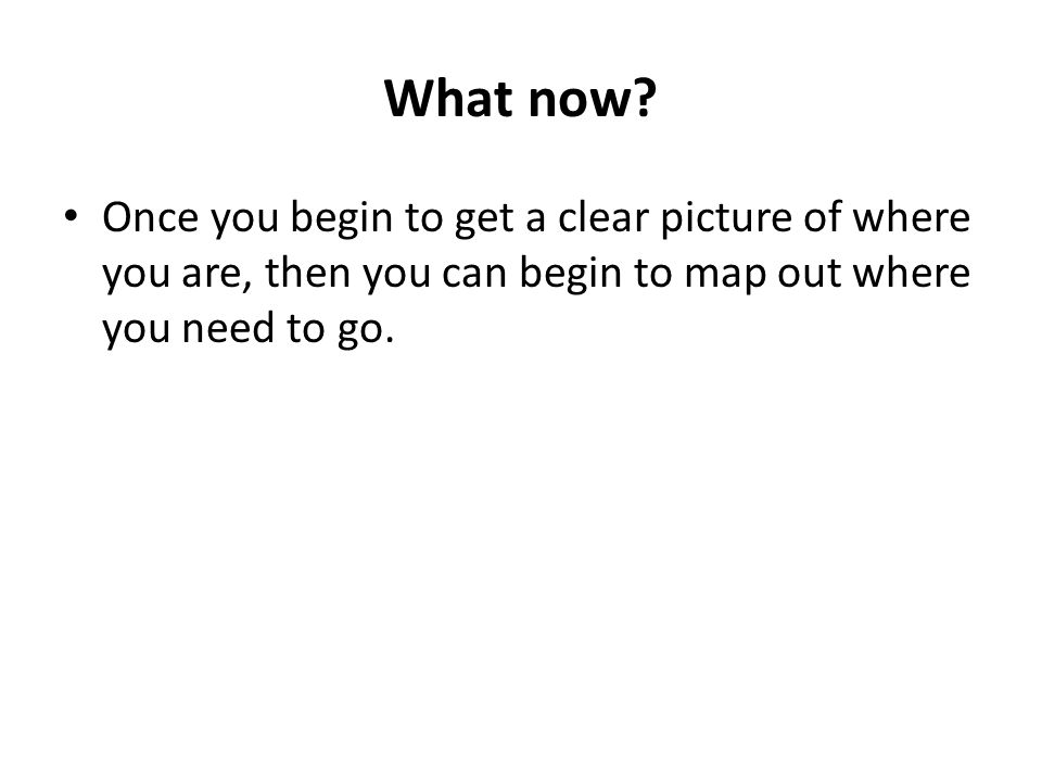 What now? Once you begin to get a clear picture of where you are, then you can begin to map out where you need to go.