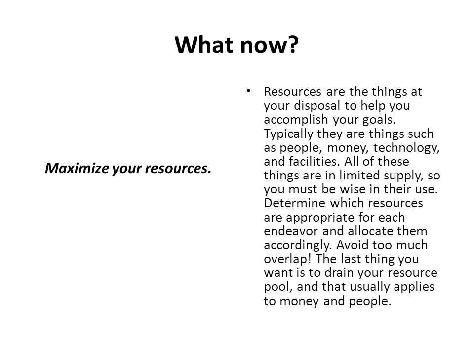 What now? Maximize your resources. Resources are the things at your disposal to help you accomplish your goals. Typically they are things such as peop