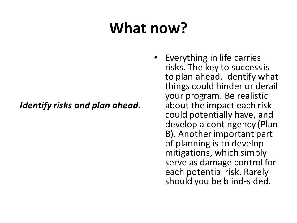What now? Identify risks and plan ahead. Everything in life carries risks. The key to success is to plan ahead. Identify what things could hinder or d