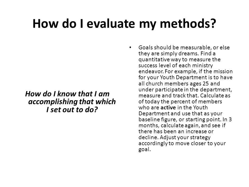How do I evaluate my methods? How do I know that I am accomplishing that which I set out to do? Goals should be measurable, or else they are simply dr