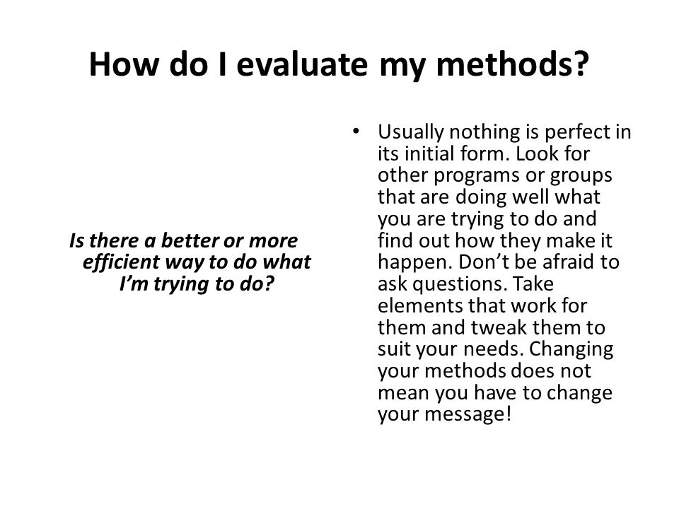 How do I evaluate my methods? Is there a better or more efficient way to do what I'm trying to do? Usually nothing is perfect in its initial form. Loo