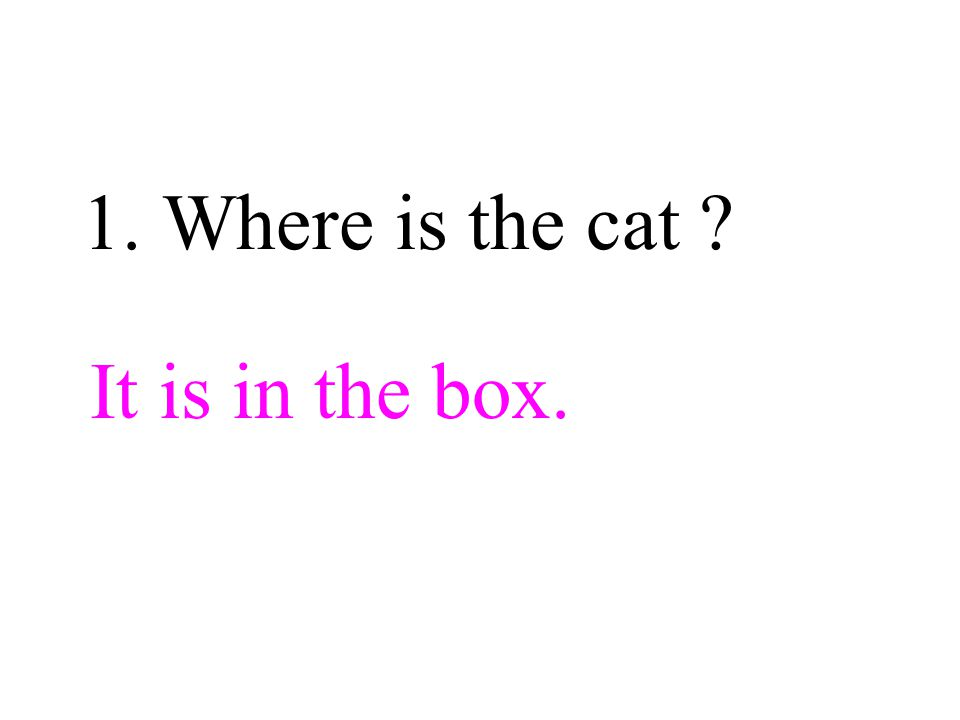 1. Where is the cat It is in the box.