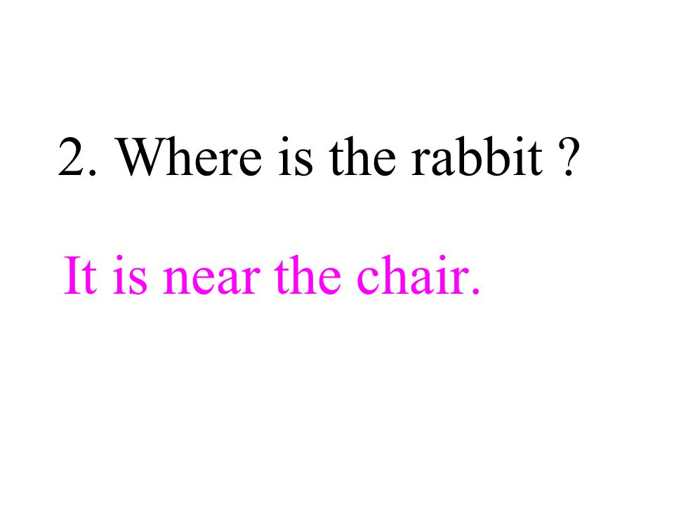2. Where is the rabbit It is near the chair.