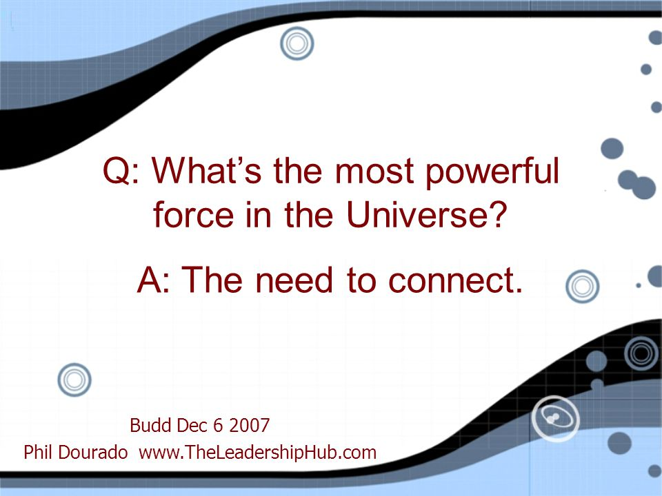 Budd Dec Phil Dourado   Q: What's the most powerful force in the Universe.
