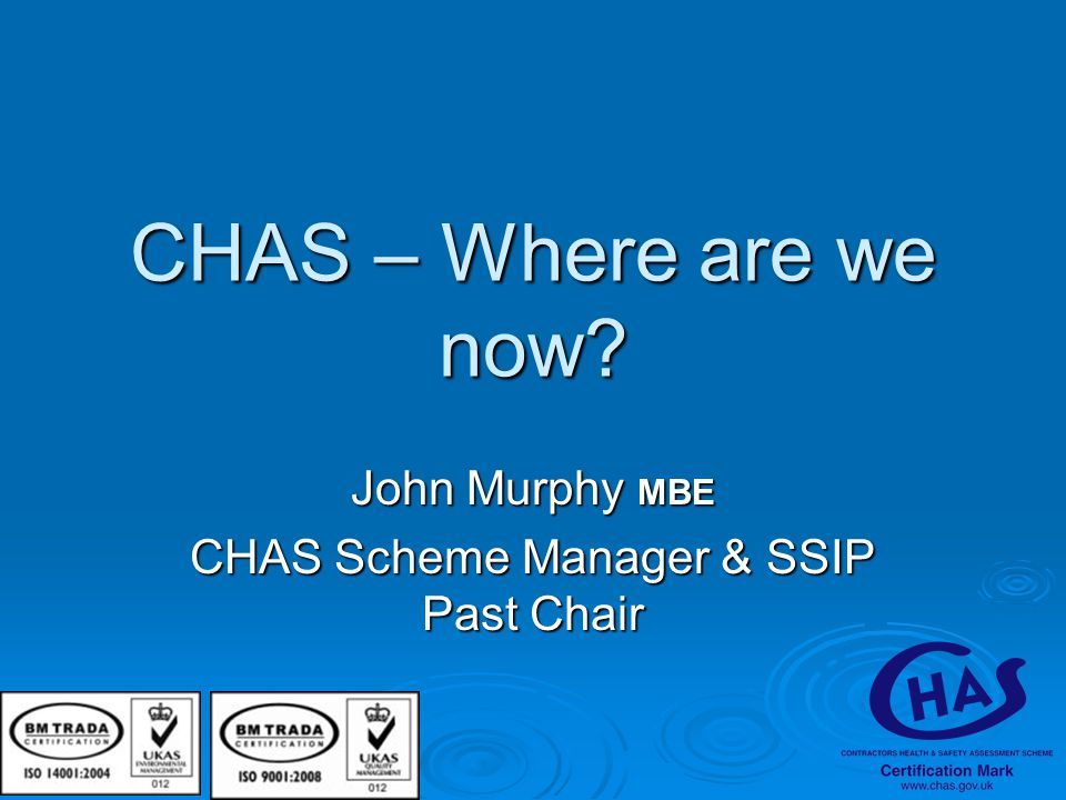 CHAS – Where are we now? John Murphy MBE CHAS Scheme Manager & SSIP Past Chair