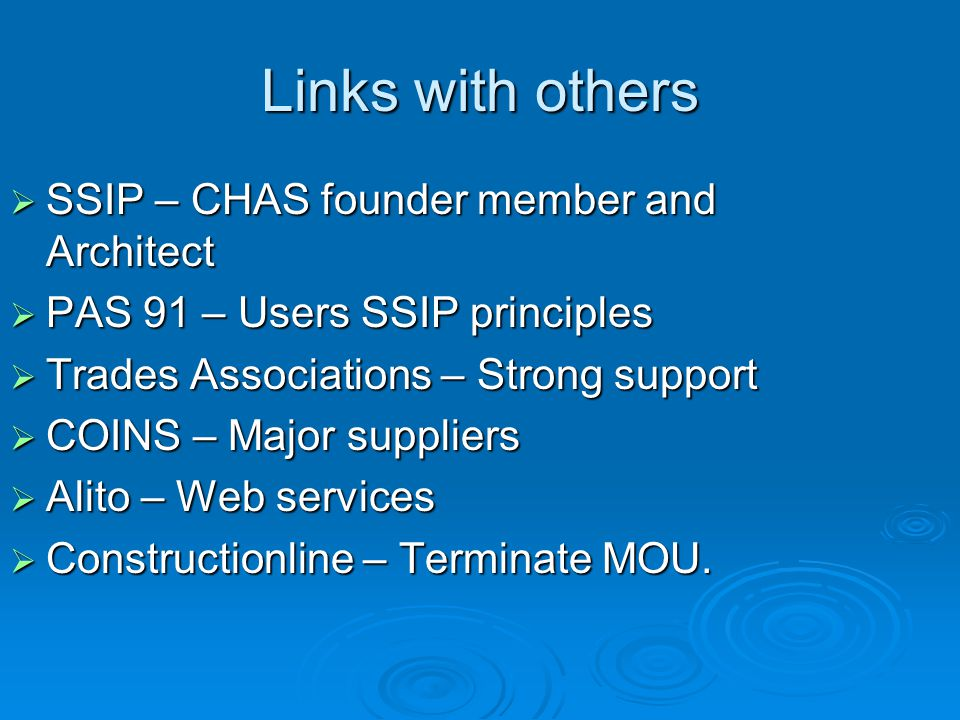 Links with others  SSIP – CHAS founder member and Architect  PAS 91 – Users SSIP principles  Trades Associations – Strong support  COINS – Major s