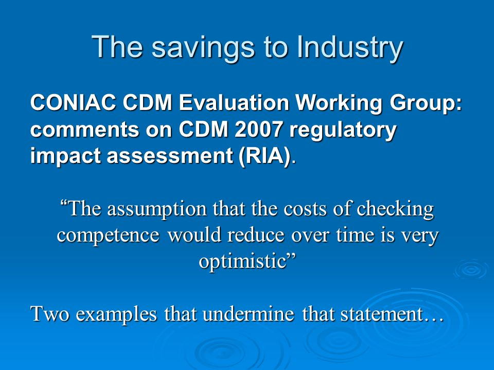 "The savings to Industry CONIAC CDM Evaluation Working Group: comments on CDM 2007 regulatory impact assessment (RIA). "" The assumption that the costs"
