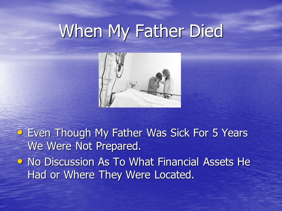 When My Father Died Even Though My Father Was Sick For 5 Years We Were Not Prepared. Even Though My Father Was Sick For 5 Years We Were Not Prepared.