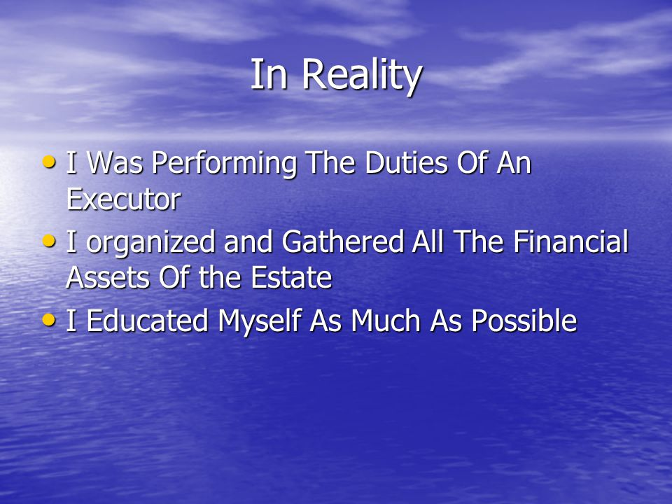 In Reality I Was Performing The Duties Of An Executor I Was Performing The Duties Of An Executor I organized and Gathered All The Financial Assets Of the Estate I organized and Gathered All The Financial Assets Of the Estate I Educated Myself As Much As Possible I Educated Myself As Much As Possible