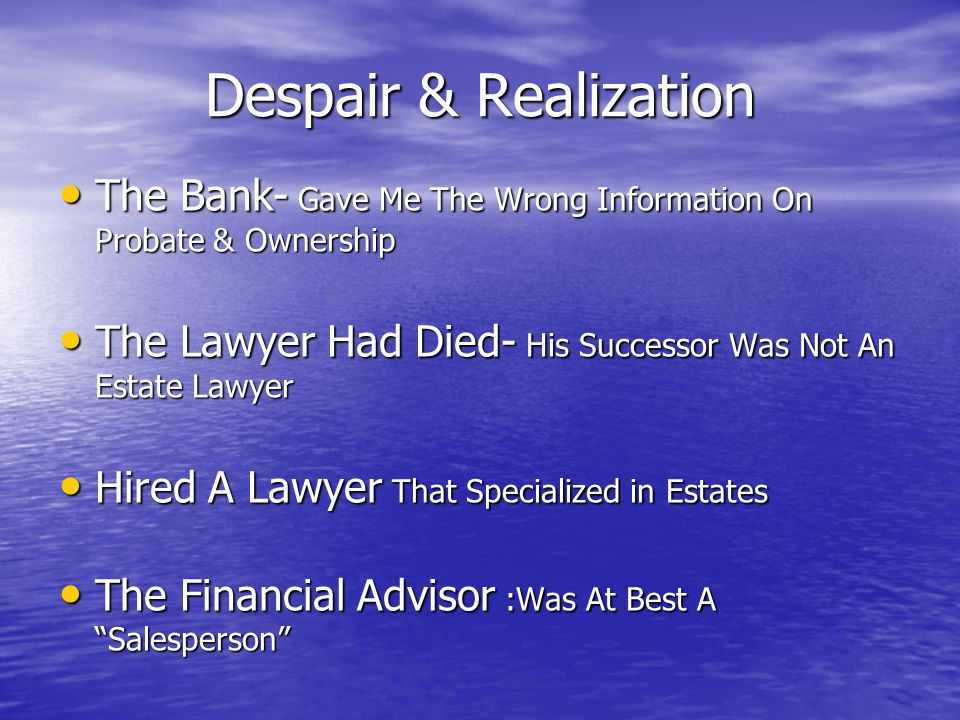 Despair & Realization The Bank- Gave Me The Wrong Information On Probate & Ownership The Bank- Gave Me The Wrong Information On Probate & Ownership The Lawyer Had Died- His Successor Was Not An Estate Lawyer The Lawyer Had Died- His Successor Was Not An Estate Lawyer Hired A Lawyer That Specialized in Estates Hired A Lawyer That Specialized in Estates The Financial Advisor :Was At Best A Salesperson The Financial Advisor :Was At Best A Salesperson