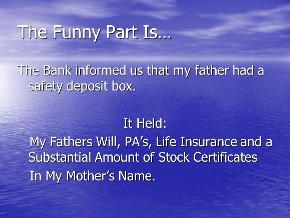 The Funny Part Is… The Bank informed us that my father had a safety deposit box. It Held: My Fathers Will, PA's, Life Insurance and a Substantial Amou