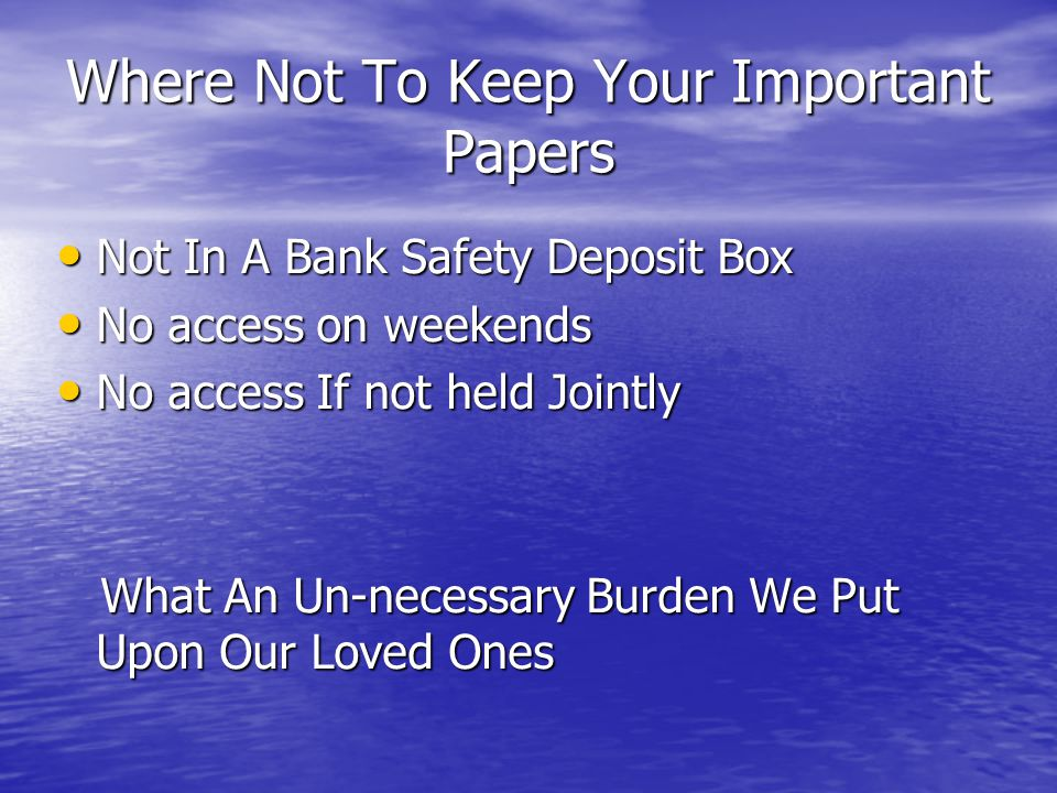 Where Not To Keep Your Important Papers Not In A Bank Safety Deposit Box Not In A Bank Safety Deposit Box No access on weekends No access on weekends No access If not held Jointly No access If not held Jointly What An Un-necessary Burden We Put Upon Our Loved Ones What An Un-necessary Burden We Put Upon Our Loved Ones