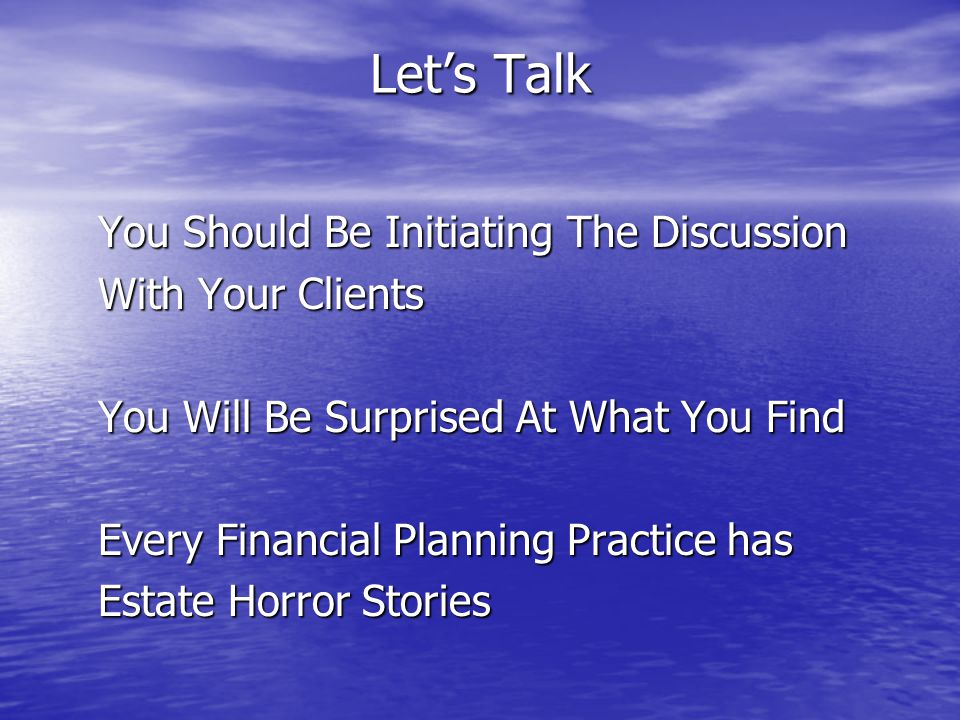 Let's Talk You Should Be Initiating The Discussion You Should Be Initiating The Discussion With Your Clients With Your Clients You Will Be Surprised At What You Find You Will Be Surprised At What You Find Every Financial Planning Practice has Every Financial Planning Practice has Estate Horror Stories Estate Horror Stories