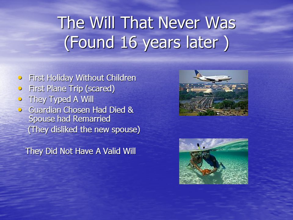 The Will That Never Was (Found 16 years later ) First Holiday Without Children First Holiday Without Children First Plane Trip (scared) First Plane Trip (scared) They Typed A Will They Typed A Will Guardian Chosen Had Died & Spouse had Remarried Guardian Chosen Had Died & Spouse had Remarried (They disliked the new spouse) (They disliked the new spouse) They Did Not Have A Valid Will They Did Not Have A Valid Will