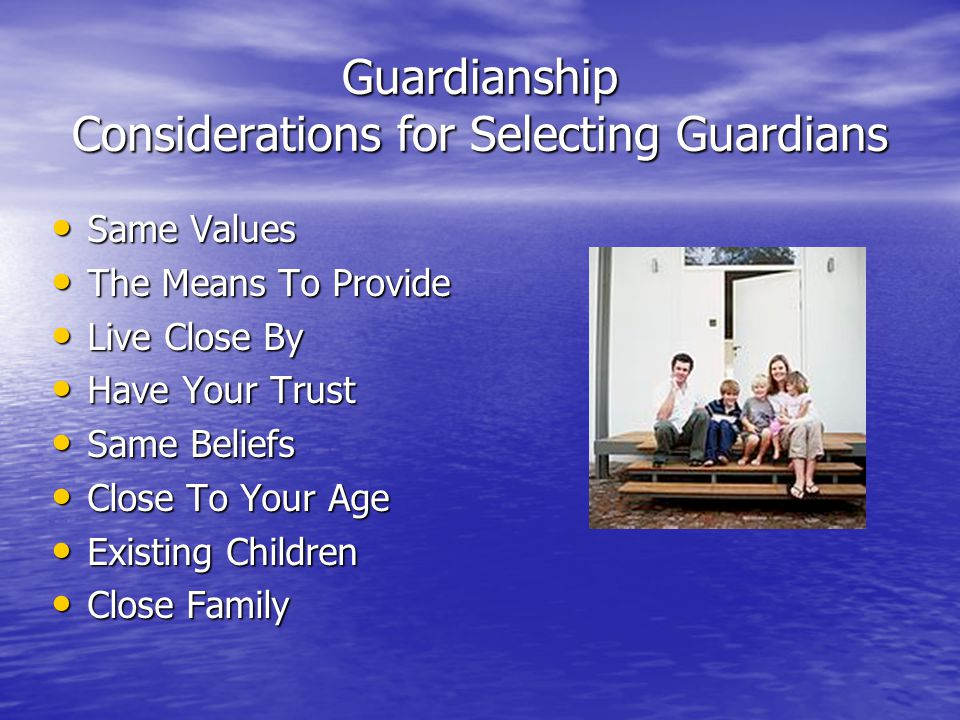 Guardianship Considerations for Selecting Guardians Same Values Same Values The Means To Provide The Means To Provide Live Close By Live Close By Have Your Trust Have Your Trust Same Beliefs Same Beliefs Close To Your Age Close To Your Age Existing Children Existing Children Close Family Close Family