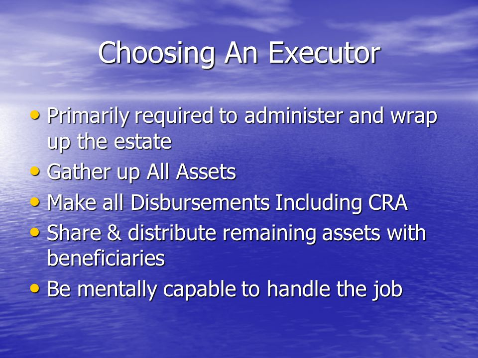 Choosing An Executor Primarily required to administer and wrap up the estate Primarily required to administer and wrap up the estate Gather up All Assets Gather up All Assets Make all Disbursements Including CRA Make all Disbursements Including CRA Share & distribute remaining assets with beneficiaries Share & distribute remaining assets with beneficiaries Be mentally capable to handle the job Be mentally capable to handle the job