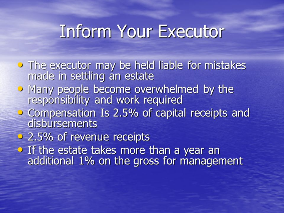 Inform Your Executor The executor may be held liable for mistakes made in settling an estate Many people become overwhelmed by the responsibility and work required Compensation Is 2.5% of capital receipts and disbursements 2.5% of revenue receipts If the estate takes more than a year an additional 1% on the gross for management