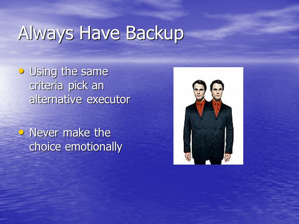 Always Have Backup Using the same criteria pick an alternative executor Using the same criteria pick an alternative executor Never make the choice emotionally Never make the choice emotionally