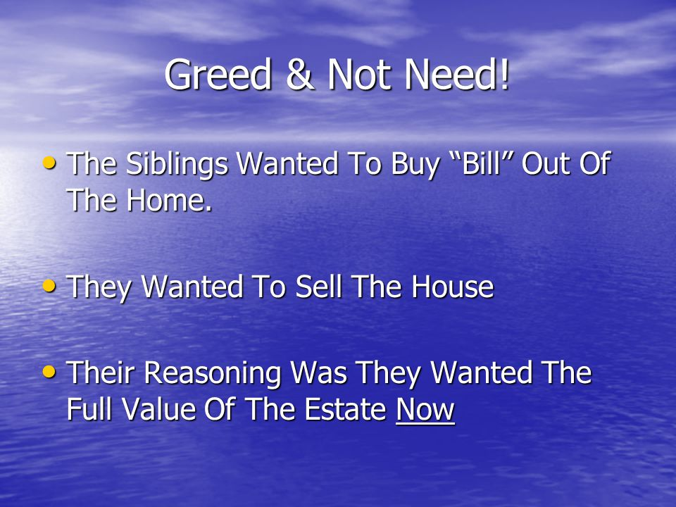 "Greed & Not Need! The Siblings Wanted To Buy ""Bill"" Out Of The Home. The Siblings Wanted To Buy ""Bill"" Out Of The Home. They Wanted To Sell The House"