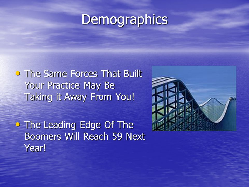 Demographics The Same Forces That Built Your Practice May Be Taking it Away From You! The Same Forces That Built Your Practice May Be Taking it Away F