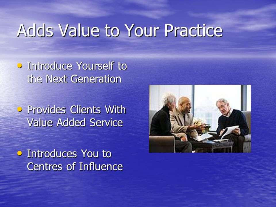 Adds Value to Your Practice Introduce Yourself to the Next Generation Introduce Yourself to the Next Generation Provides Clients With Value Added Serv