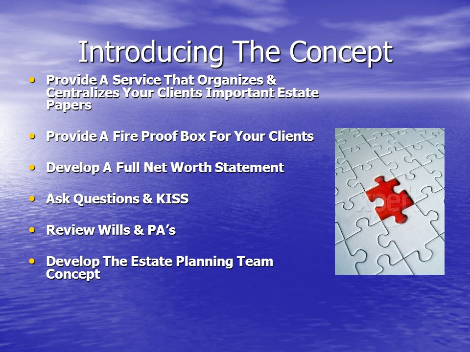 Introducing The Concept Provide A Service That Organizes & Centralizes Your Clients Important Estate Papers Provide A Service That Organizes & Centralizes Your Clients Important Estate Papers Provide A Fire Proof Box For Your Clients Provide A Fire Proof Box For Your Clients Develop A Full Net Worth Statement Develop A Full Net Worth Statement Ask Questions & KISS Ask Questions & KISS Review Wills & PA's Review Wills & PA's Develop The Estate Planning Team Concept Develop The Estate Planning Team Concept