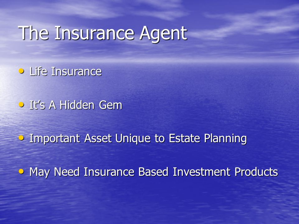 The Insurance Agent Life Insurance Life Insurance It's A Hidden Gem It's A Hidden Gem Important Asset Unique to Estate Planning Important Asset Unique to Estate Planning May Need Insurance Based Investment Products May Need Insurance Based Investment Products