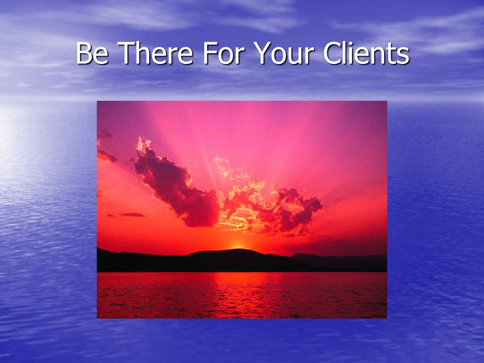 Be There For Your Clients
