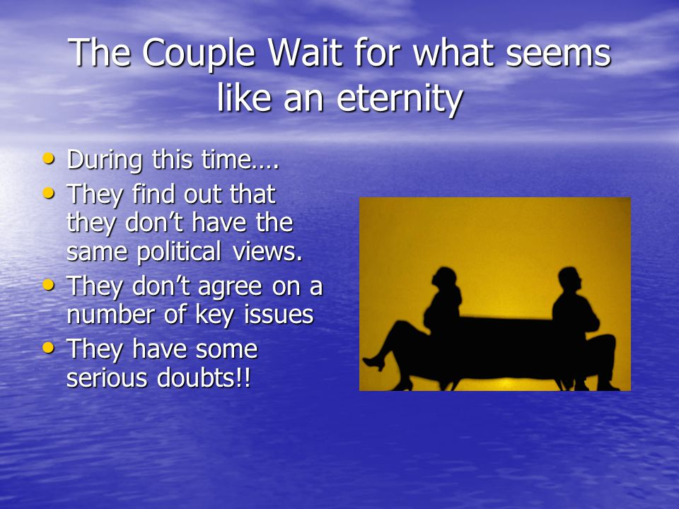 The Couple Wait for what seems like an eternity During this time…. During this time…. They find out that they don't have the same political views. The