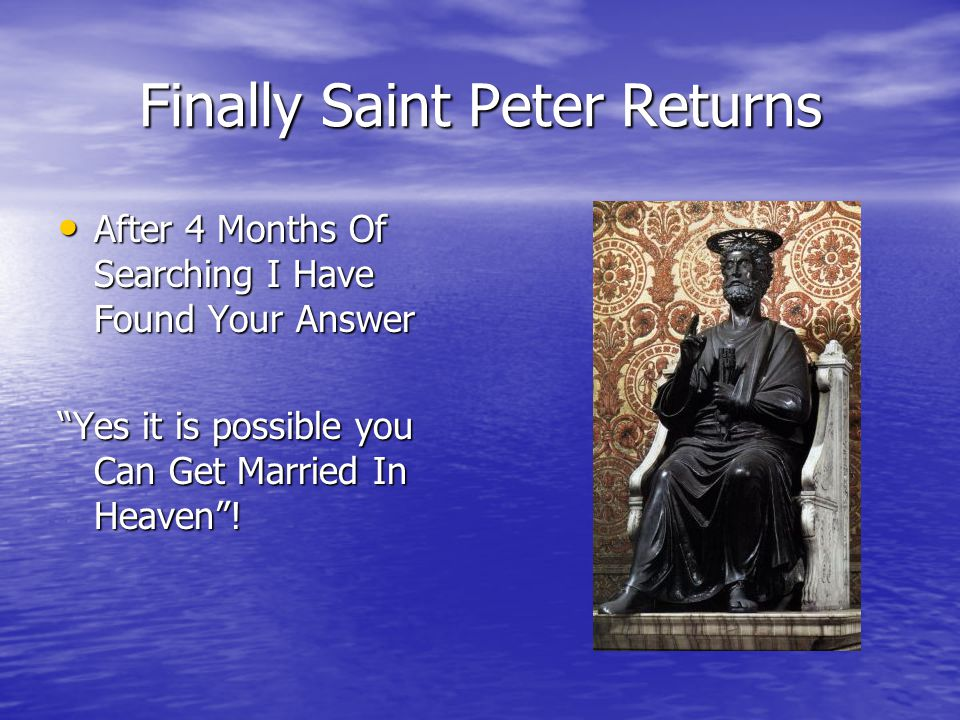 Finally Saint Peter Returns After 4 Months Of Searching I Have Found Your Answer After 4 Months Of Searching I Have Found Your Answer Yes it is possible you Can Get Married In Heaven !