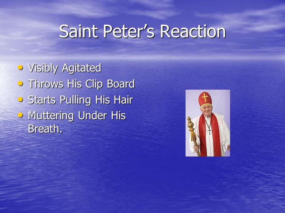 Saint Peter's Reaction Visibly Agitated Visibly Agitated Throws His Clip Board Throws His Clip Board Starts Pulling His Hair Starts Pulling His Hair Muttering Under His Breath.