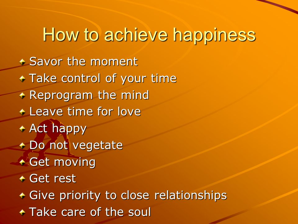 How to achieve happiness Savor the moment Take control of your time Reprogram the mind Leave time for love Act happy Do not vegetate Get moving Get rest Give priority to close relationships Take care of the soul