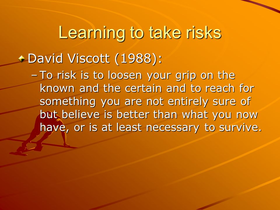 Learning to take risks David Viscott (1988): –To risk is to loosen your grip on the known and the certain and to reach for something you are not entirely sure of but believe is better than what you now have, or is at least necessary to survive.