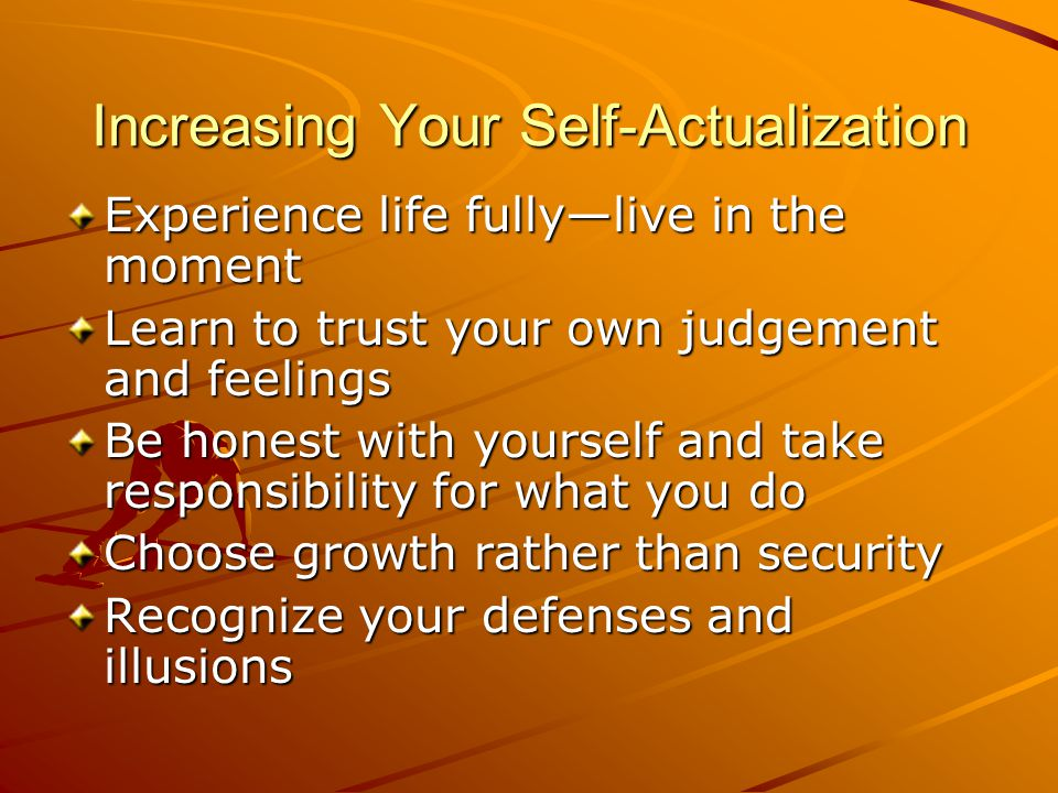 Increasing Your Self-Actualization Experience life fully—live in the moment Learn to trust your own judgement and feelings Be honest with yourself and take responsibility for what you do Choose growth rather than security Recognize your defenses and illusions
