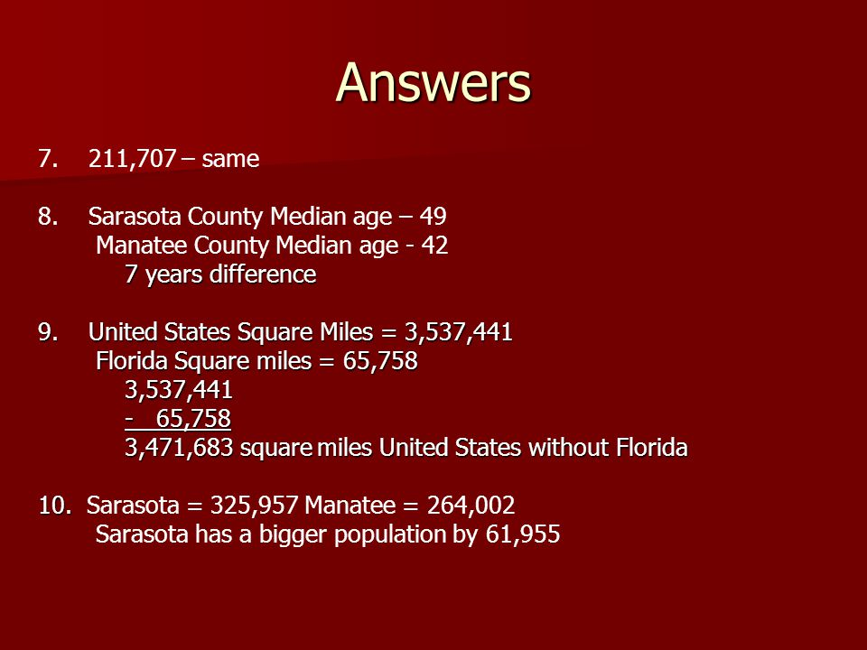 7. 211,707 – same 8. Sarasota County Median age – 49 Manatee County Median age - 42 7 years difference 9. United States Square Miles = 3,537,441 Flori