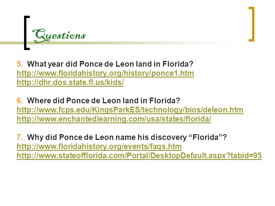 Questions 5. What year did Ponce de Leon land in Florida? http://www.floridahistory.org/history/ponce1.htm http://dhr.dos.state.fl.us/kids/ 6. Where d