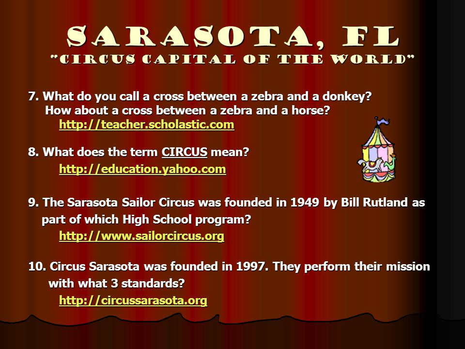 "Sarasota, Fl ""Circus Capital of the World"" 7. What do you call a cross between a zebra and a donkey? How about a cross between a zebra and a horse? Ho"
