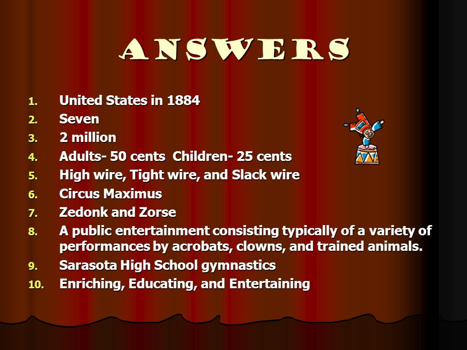 Answers 1. United States in 1884 2. Seven 3. 2 million 4. Adults- 50 cents Children- 25 cents 5. High wire, Tight wire, and Slack wire 6. Circus Maxim