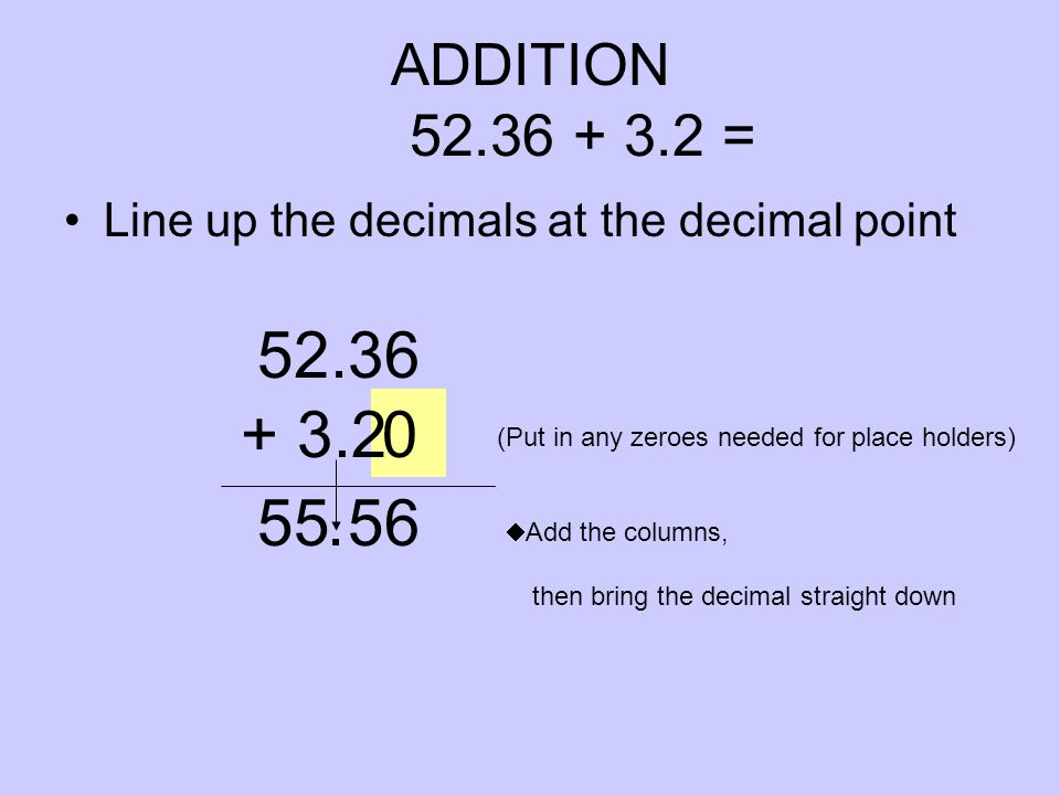 0 ADDITION 52.36 + 3.2 = Line up the decimals at the decimal point 52.36 (Put in any zeroes needed for place holders) + 3.2  Add the columns, then bring the decimal straight down 55 56.