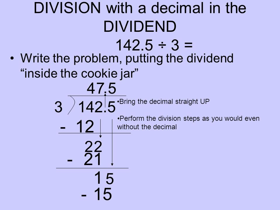 DIVISION with a decimal in the DIVIDEND 142.5 ÷ 3 = Write the problem, putting the dividend inside the cookie jar Bring the decimal straight UP 12 21 1 142.53 Perform the division steps as you would even without the decimal 4 22 7 5 5.