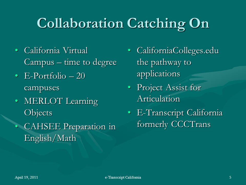 April 19, 2011e-Transcript California5 Collaboration Catching On California Virtual Campus – time to degreeCalifornia Virtual Campus – time to degree E-Portfolio – 20 campusesE-Portfolio – 20 campuses MERLOT Learning ObjectsMERLOT Learning Objects CAHSEE Preparation in English/MathCAHSEE Preparation in English/Math CaliforniaColleges.edu the pathway to applications Project Assist for Articulation E-Transcript California formerly CCCTrans