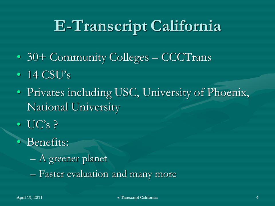 April 19, 2011e-Transcript California6 E-Transcript California 30+ Community Colleges – CCCTrans30+ Community Colleges – CCCTrans 14 CSU's14 CSU's Privates including USC, University of Phoenix, National UniversityPrivates including USC, University of Phoenix, National University UC's UC's .